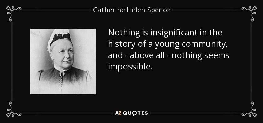 Nothing is insignificant in the history of a young community, and - above all - nothing seems impossible. - Catherine Helen Spence