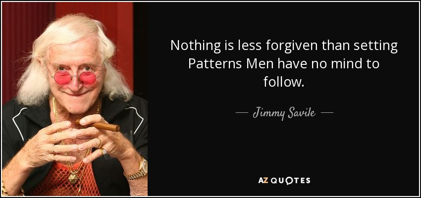 Nothing is less forgiven than setting Patterns Men have no mind to follow. - Jimmy Savile