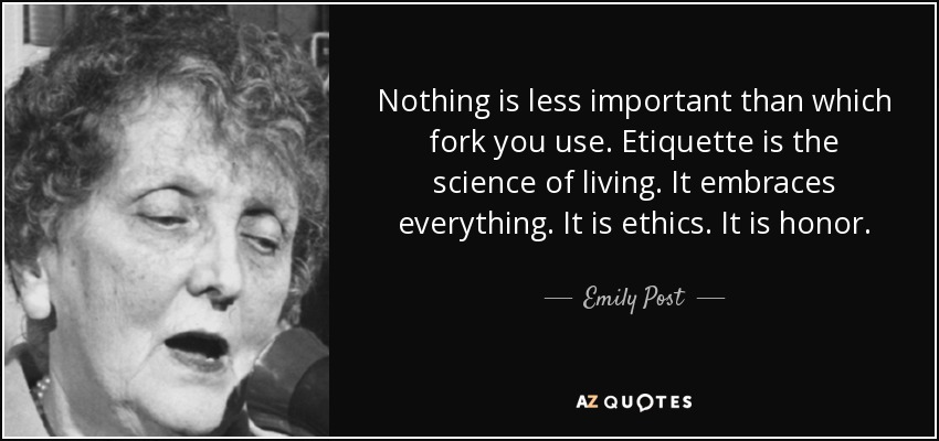 Nothing is less important than which fork you use. Etiquette is the science of living. It embraces everything. It is ethics. It is honor. - Emily Post