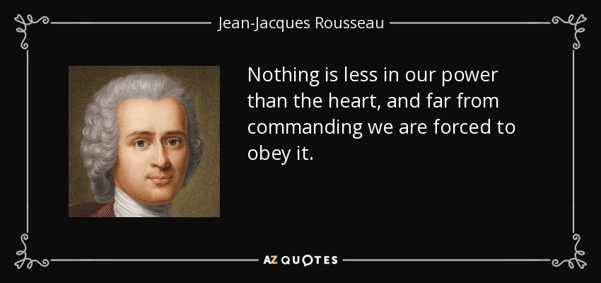 Nothing is less in our power than the heart, and far from commanding we are forced to obey it. - Jean-Jacques Rousseau