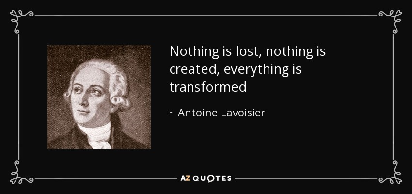 Nothing is lost, nothing is created, everything is transformed - Antoine Lavoisier
