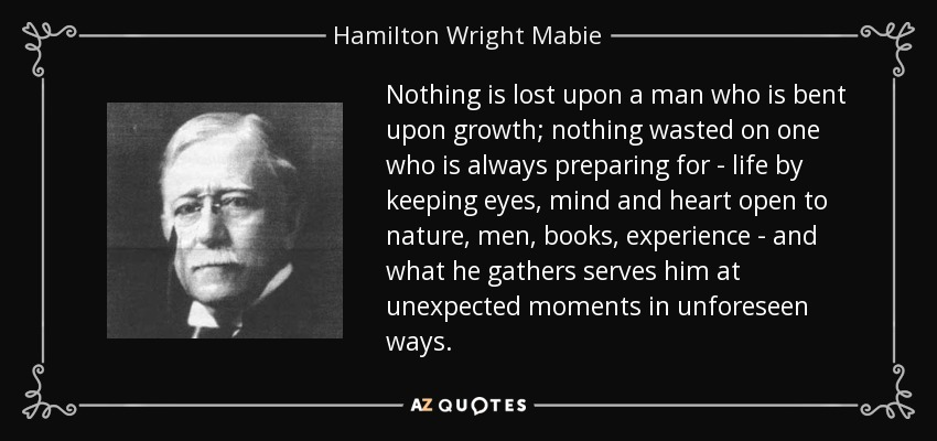Nothing is lost upon a man who is bent upon growth; nothing wasted on one who is always preparing for - life by keeping eyes, mind and heart open to nature, men, books, experience - and what he gathers serves him at unexpected moments in unforeseen ways. - Hamilton Wright Mabie