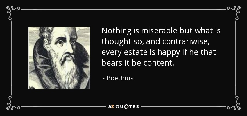 Nothing is miserable but what is thought so, and contrariwise, every estate is happy if he that bears it be content. - Boethius