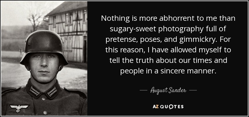 Nothing is more abhorrent to me than sugary-sweet photography full of pretense, poses, and gimmickry. For this reason, I have allowed myself to tell the truth about our times and people in a sincere manner. - August Sander