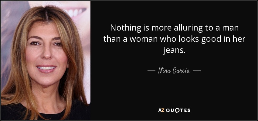 Nothing is more alluring to a man than a woman who looks good in her jeans. - Nina Garcia