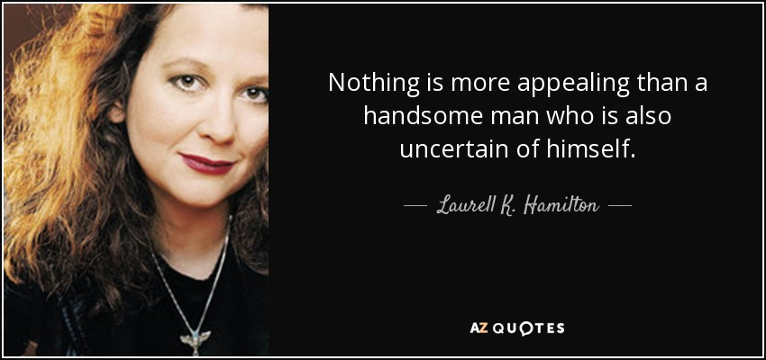 Nothing is more appealing than a handsome man who is also uncertain of himself. - Laurell K. Hamilton