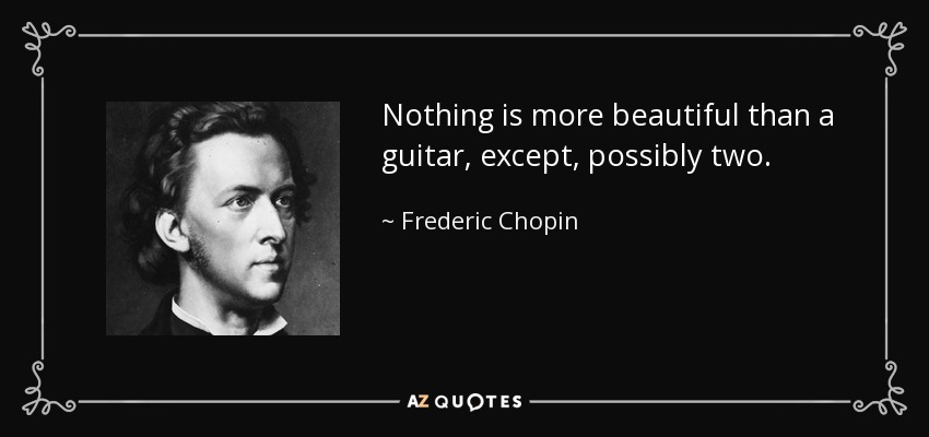 Nothing is more beautiful than a guitar, except, possibly two. - Frederic Chopin