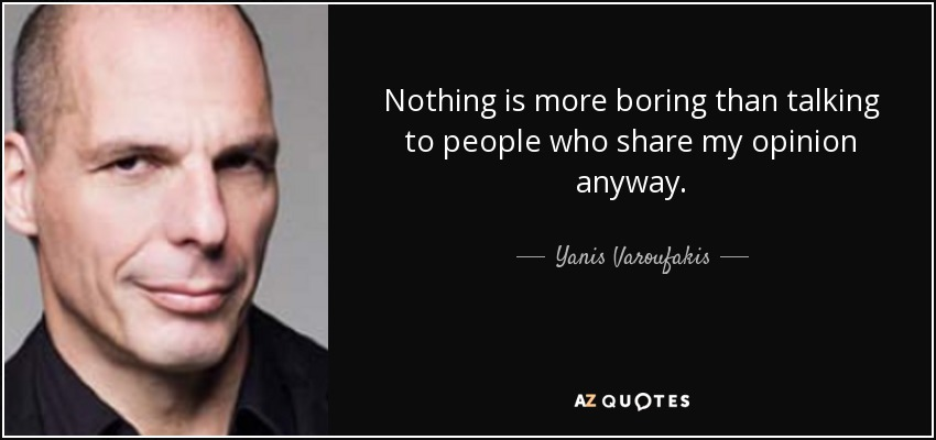 Nothing is more boring than talking to people who share my opinion anyway. - Yanis Varoufakis