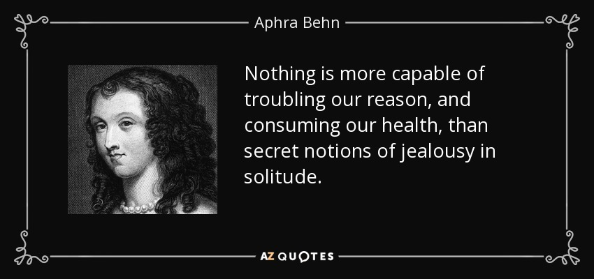 Nothing is more capable of troubling our reason, and consuming our health, than secret notions of jealousy in solitude. - Aphra Behn