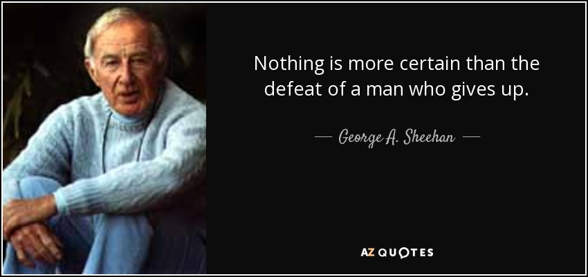 Nothing is more certain than the defeat of a man who gives up. - George A. Sheehan