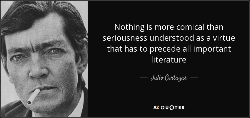 Nothing is more comical than seriousness understood as a virtue that has to precede all important literature - Julio Cortazar