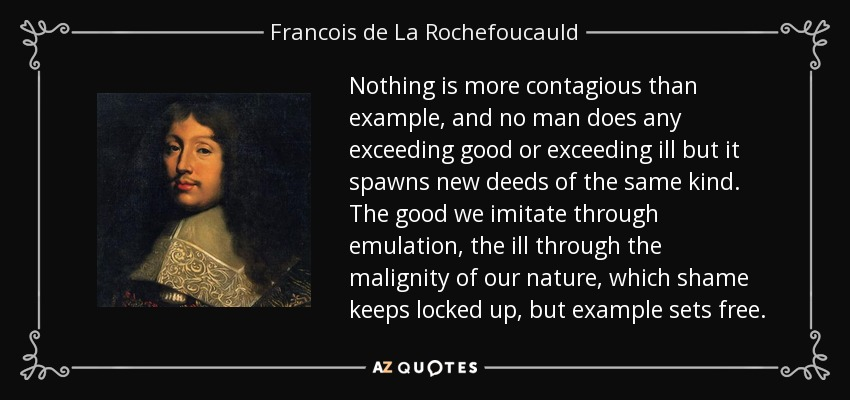 Nothing is more contagious than example, and no man does any exceeding good or exceeding ill but it spawns new deeds of the same kind. The good we imitate through emulation, the ill through the malignity of our nature, which shame keeps locked up, but example sets free. - Francois de La Rochefoucauld