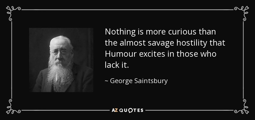 Nothing is more curious than the almost savage hostility that Humour excites in those who lack it. - George Saintsbury
