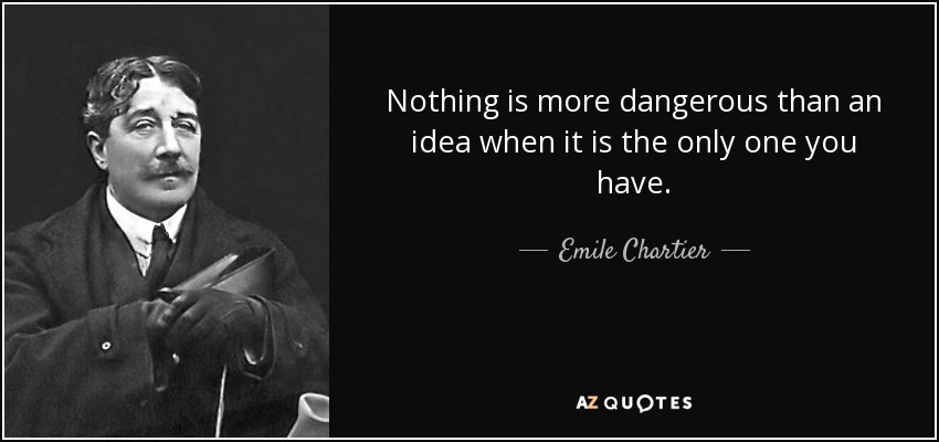 Nothing is more dangerous than an idea when it is the only one you have. - Emile Chartier