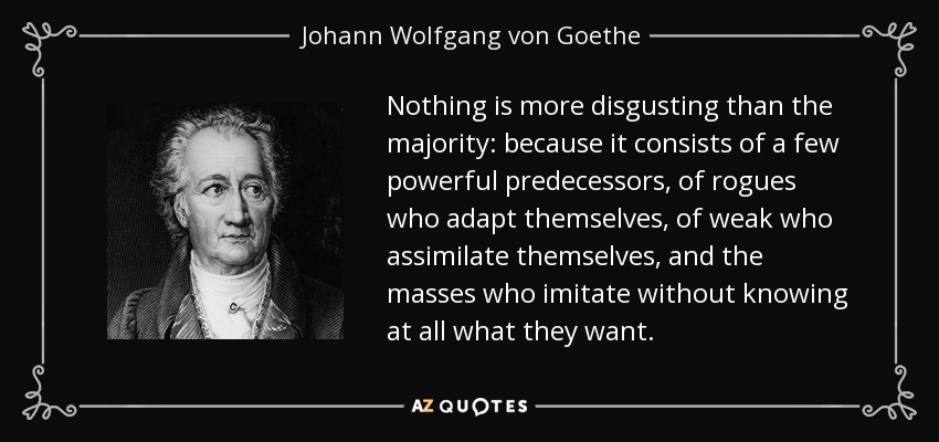 Nothing is more disgusting than the majority: because it consists of a few powerful predecessors, of rogues who adapt themselves, of weak who assimilate themselves, and the masses who imitate without knowing at all what they want. - Johann Wolfgang von Goethe