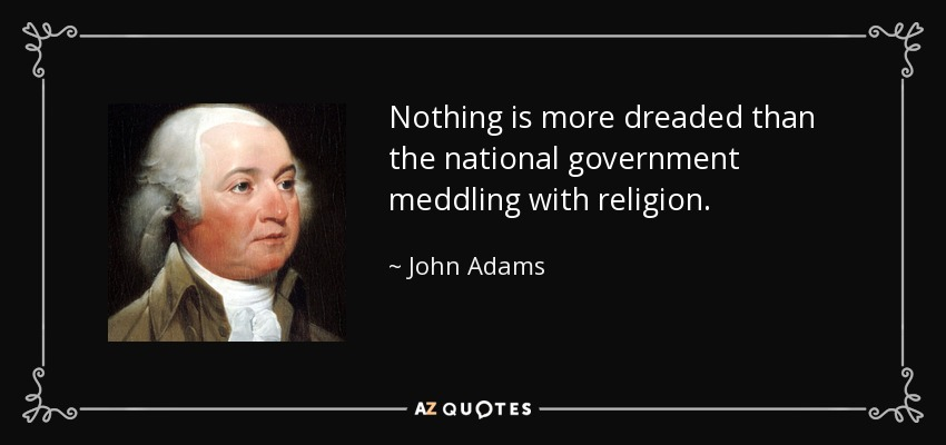 Nothing is more dreaded than the national government meddling with religion. - John Adams