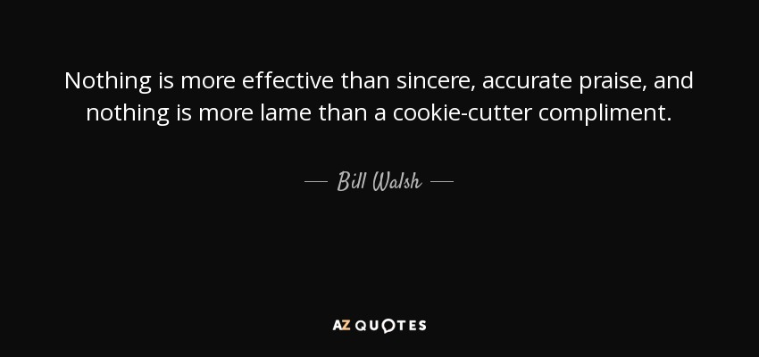 Nothing is more effective than sincere, accurate praise, and nothing is more lame than a cookie-cutter compliment. - Bill Walsh