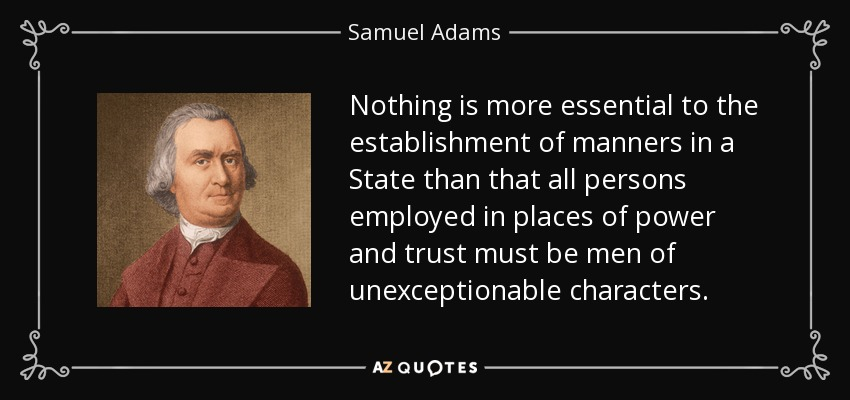 Nothing is more essential to the establishment of manners in a State than that all persons employed in places of power and trust must be men of unexceptionable characters. - Samuel Adams