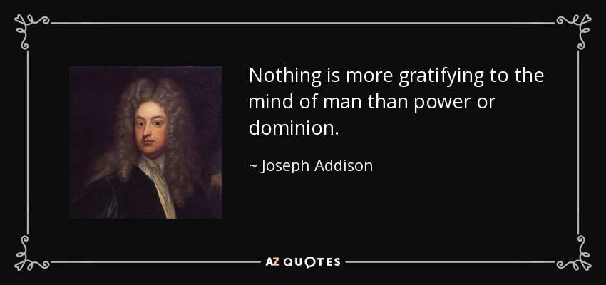 Nothing is more gratifying to the mind of man than power or dominion. - Joseph Addison