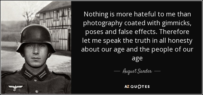 Nothing is more hateful to me than photography coated with gimmicks, poses and false effects. Therefore let me speak the truth in all honesty about our age and the people of our age - August Sander