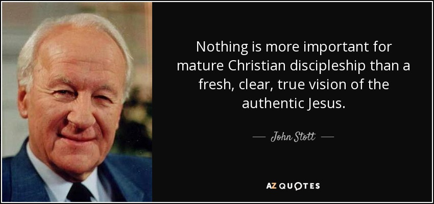 Nothing is more important for mature Christian discipleship than a fresh, clear, true vision of the authentic Jesus. - John Stott