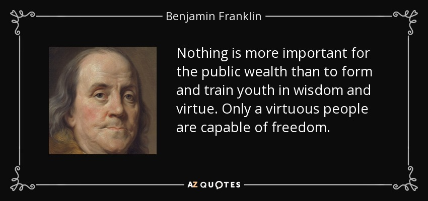 Nothing is more important for the public wealth than to form and train youth in wisdom and virtue. Only a virtuous people are capable of freedom. - Benjamin Franklin