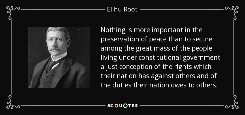 Nothing is more important in the preservation of peace than to secure among the great mass of the people living under constitutional government a just conception of the rights which their nation has against others and of the duties their nation owes to others. - Elihu Root