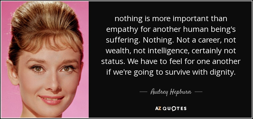nothing is more important than empathy for another human being's suffering. Nothing. Not a career, not wealth, not intelligence, certainly not status. We have to feel for one another if we're going to survive with dignity. - Audrey Hepburn
