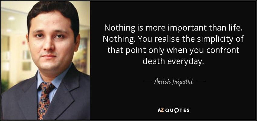 Nothing is more important than life. Nothing. You realise the simplicity of that point only when you confront death everyday. - Amish Tripathi