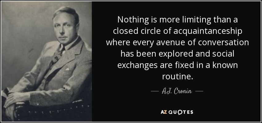 Nothing is more limiting than a closed circle of acquaintanceship where every avenue of conversation has been explored and social exchanges are fixed in a known routine. - A.J. Cronin
