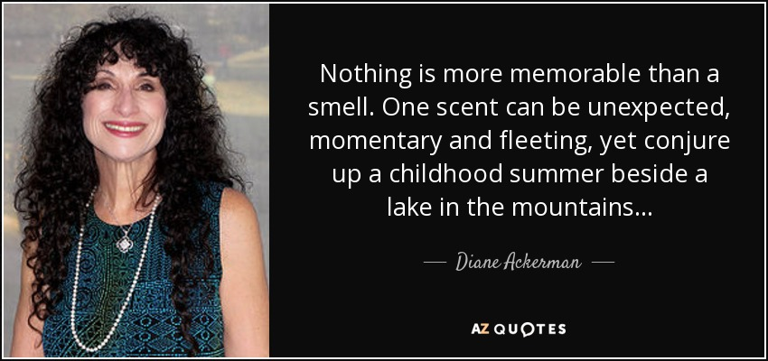 Nothing is more memorable than a smell. One scent can be unexpected, momentary and fleeting, yet conjure up a childhood summer beside a lake in the mountains... - Diane Ackerman