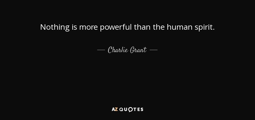 Nothing is more powerful than the human spirit. - Charlie Grant