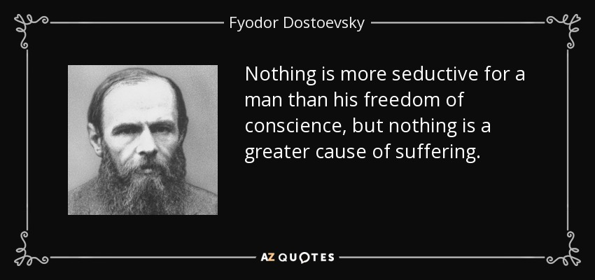 Nothing is more seductive for a man than his freedom of conscience, but nothing is a greater cause of suffering. - Fyodor Dostoevsky