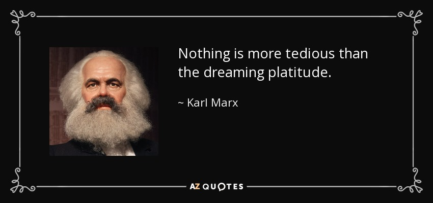 Nothing is more tedious than the dreaming platitude. - Karl Marx