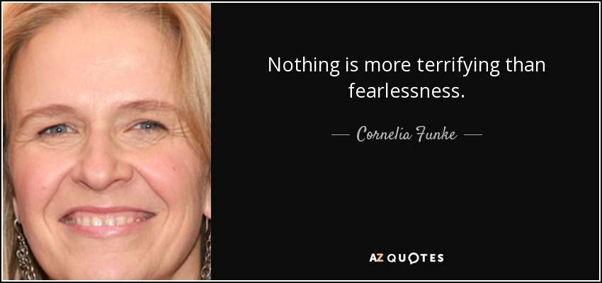 Nothing is more terrifying than fearlessness. - Cornelia Funke