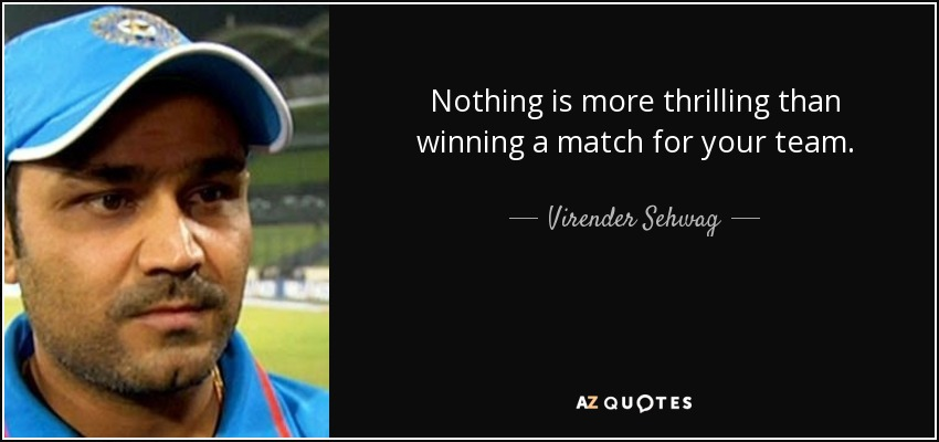 Nothing is more thrilling than winning a match for your team. - Virender Sehwag