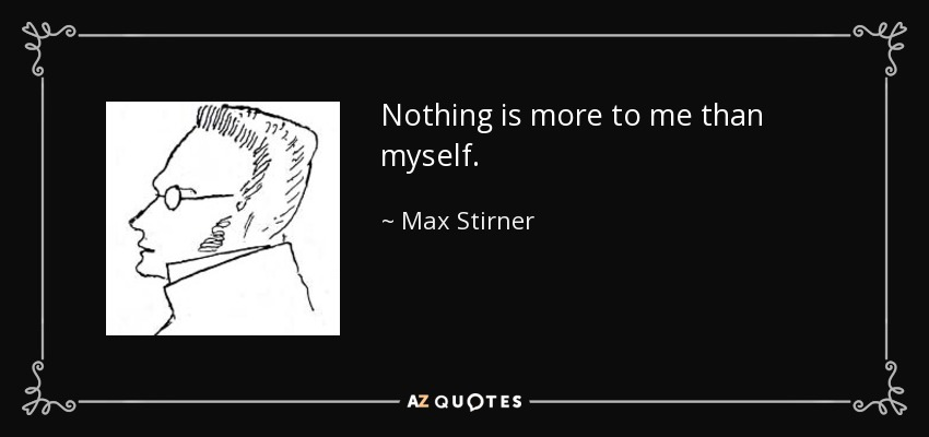 Nothing is more to me than myself. - Max Stirner