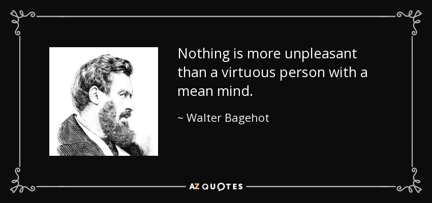Nothing is more unpleasant than a virtuous person with a mean mind. - Walter Bagehot