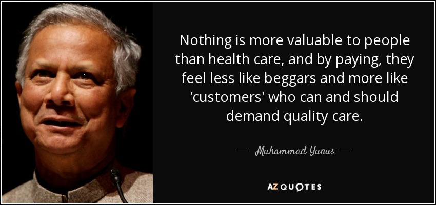 Nothing is more valuable to people than health care, and by paying, they feel less like beggars and more like 'customers' who can and should demand quality care. - Muhammad Yunus