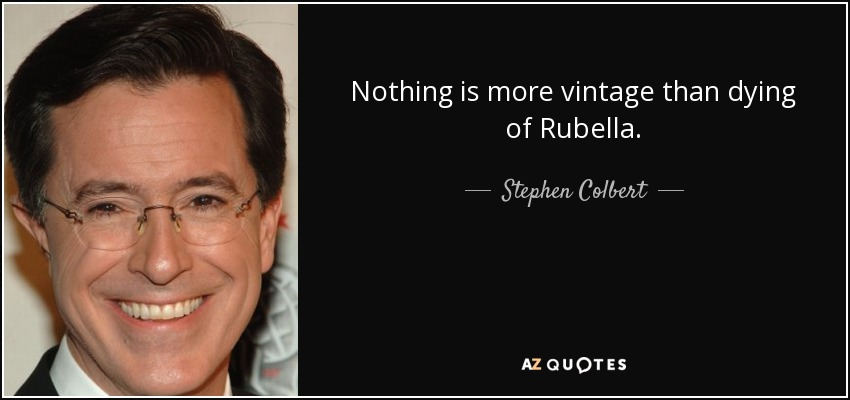 Nothing is more vintage than dying of Rubella. - Stephen Colbert