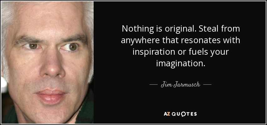 Nothing is original. Steal from anywhere that resonates with inspiration or fuels your imagination. - Jim Jarmusch