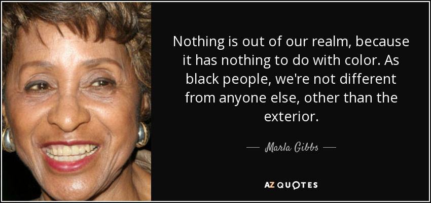 Nothing is out of our realm, because it has nothing to do with color. As black people, we're not different from anyone else, other than the exterior. - Marla Gibbs