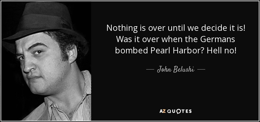 Nothing is over until we decide it is! Was it over when the Germans bombed Pearl Harbor? Hell no! - John Belushi