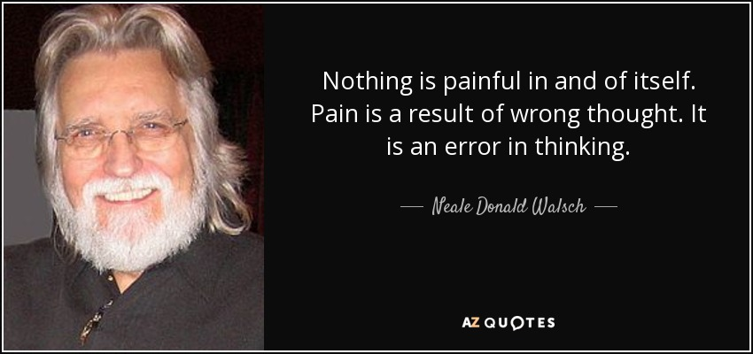 Nothing is painful in and of itself. Pain is a result of wrong thought. It is an error in thinking. - Neale Donald Walsch