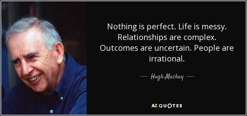 Nothing is perfect. Life is messy. Relationships are complex. Outcomes are uncertain. People are irrational. - Hugh Mackay