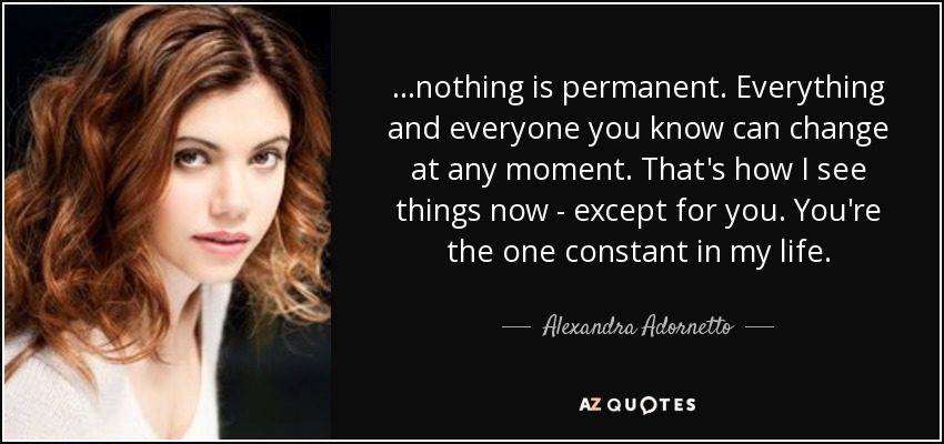 ...nothing is permanent. Everything and everyone you know can change at any moment. That's how I see things now - except for you. You're the one constant in my life. - Alexandra Adornetto