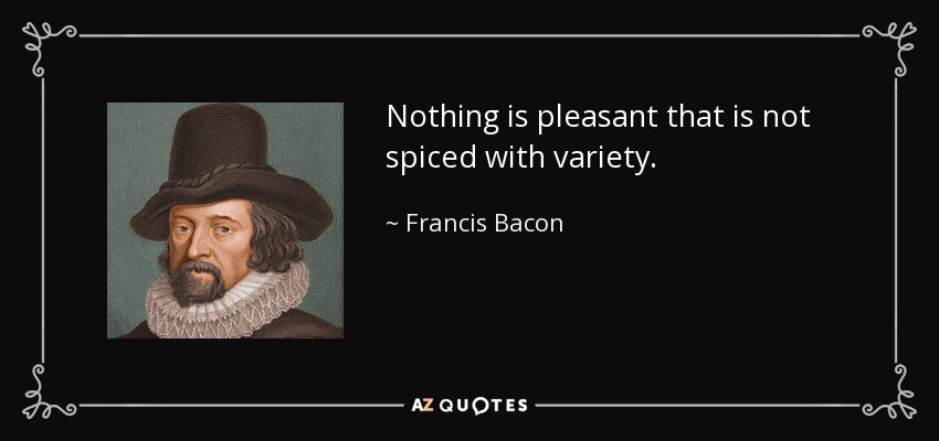 Nothing is pleasant that is not spiced with variety. - Francis Bacon
