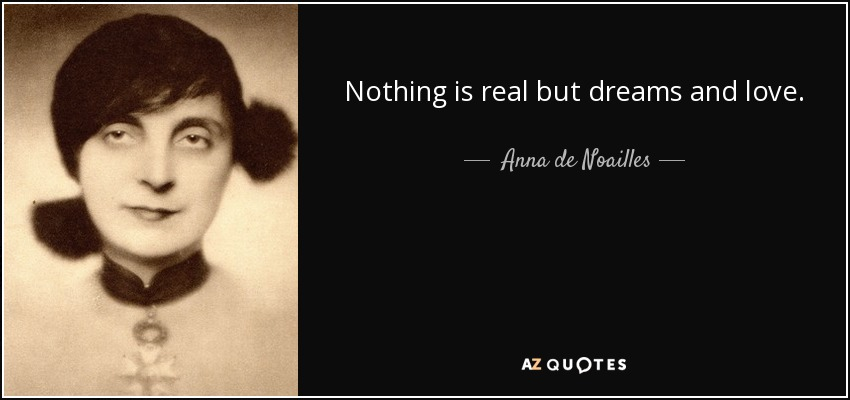 Nothing is real but dreams and love. - Anna de Noailles