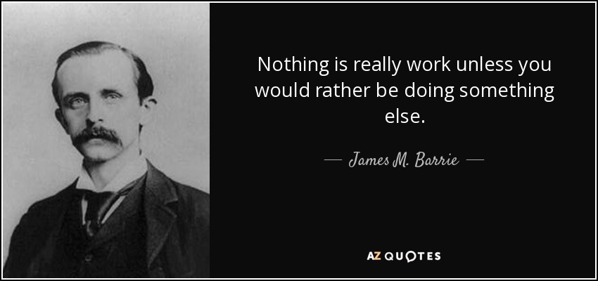 Nothing is really work unless you would rather be doing something else. - James M. Barrie