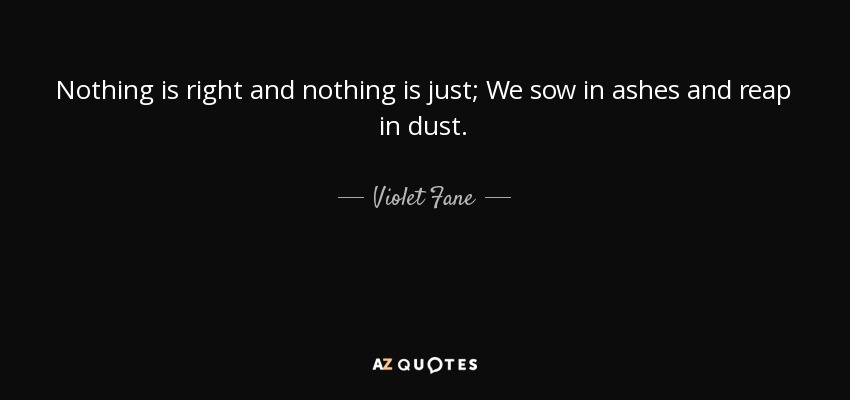 Nothing is right and nothing is just; We sow in ashes and reap in dust. - Violet Fane